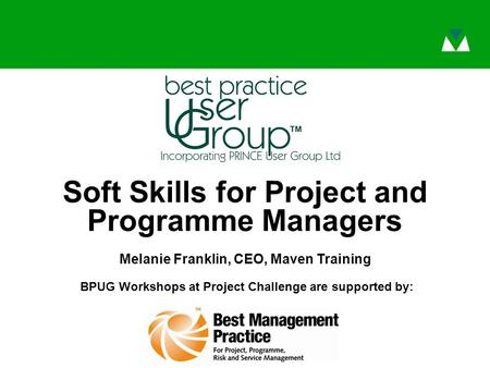 BPUG Workshops at Project Challenge are supported by: Soft Skills for Project and Programme Managers Melanie Franklin, CEO, Maven Training.