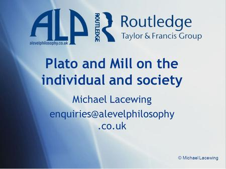 © Michael Lacewing Plato and Mill on the individual and society Michael Lacewing