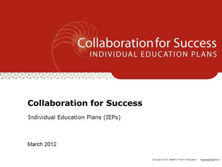 Copyright © New Zealand Ministry of Education Individual Education Plans (IEPs) Collaboration for Success March 2012.