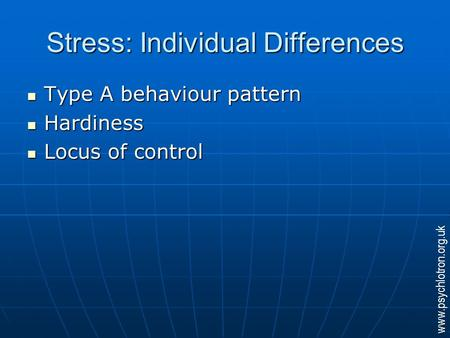 Stress: Individual Differences Type A behaviour pattern Type A behaviour pattern Hardiness Hardiness Locus of control Locus of control www.psychlotron.org.uk.