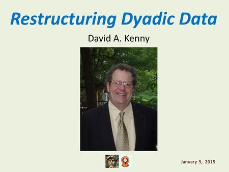 Restructuring Dyadic Data David A. Kenny January 9, 2015.