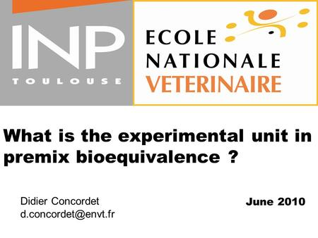 What is the experimental unit in premix bioequivalence ? June 2010 Didier Concordet