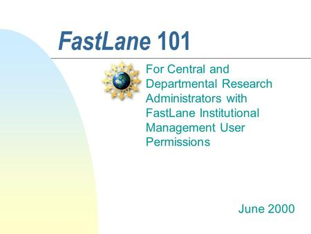 FastLane 101 For Central and Departmental Research Administrators with FastLane Institutional Management User Permissions June 2000.