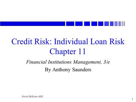 Irwin/McGraw-Hill 1 Credit Risk: Individual Loan Risk Chapter 11 Financial Institutions Management, 3/e By Anthony Saunders.