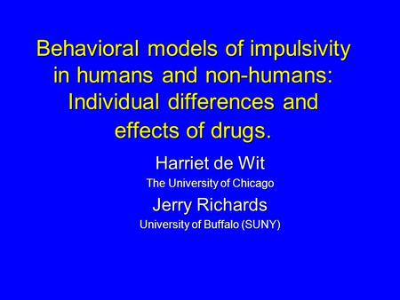 Behavioral models of impulsivity in humans and non-humans: Individual differences and effects of drugs. Harriet de Wit The University of Chicago Jerry.