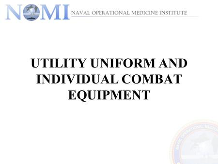 UTILITY UNIFORM AND INDIVIDUAL COMBAT EQUIPMENT. The purpose of this tutorial is to provide the student with knowledge of the proper marking, care, and.