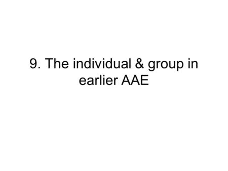 9. The individual & group in earlier AAE. Primary issues 1.Role of intracommunity individual variation in earlier AAE 2.Role of individual variation in.