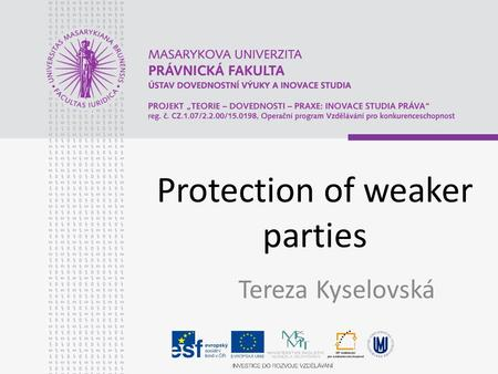 Protection of weaker parties Tereza Kyselovská. Protection of weaker parties Procedural law – Regulation Brussels I Substantive Law – Regualation Rome.