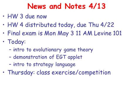 News and Notes 4/13 HW 3 due now HW 4 distributed today, due Thu 4/22 Final exam is Mon May 3 11 AM Levine 101 Today: –intro to evolutionary game theory.