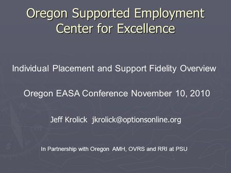 Oregon Supported Employment Center for Excellence Individual Placement and Support Fidelity Overview Oregon EASA Conference November 10, 2010 In Partnership.