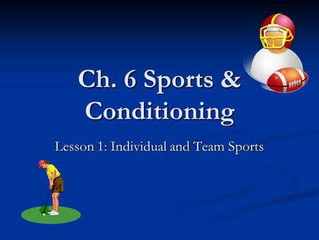Ch. 6 Sports & Conditioning Lesson 1: Individual and Team Sports.