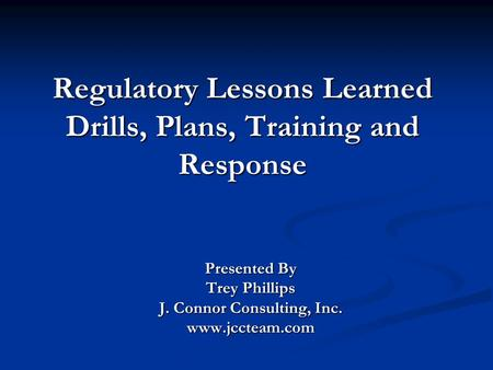 Regulatory Lessons Learned Drills, Plans, Training and Response Presented By Trey Phillips J. Connor Consulting, Inc. www.jccteam.com.
