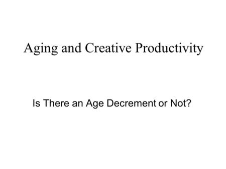 Aging and Creative Productivity Is There an Age Decrement or Not?