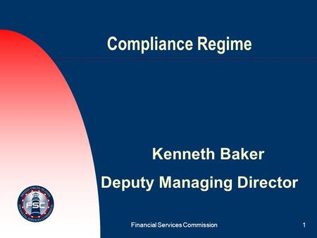 Financial Services Commission1 Compliance Regime Kenneth Baker Deputy Managing Director.