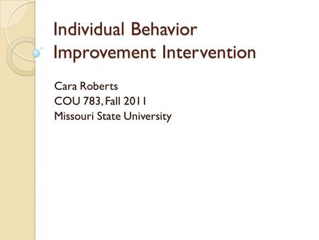 Individual Behavior Improvement Intervention Cara Roberts COU 783, Fall 2011 Missouri State University.