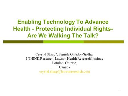 1 Enabling Technology To Advance Health - Protecting Individual Rights- Are We Walking The Talk? Crystal Sharp*, Femida Gwadry-Sridhar I-THINK Research,