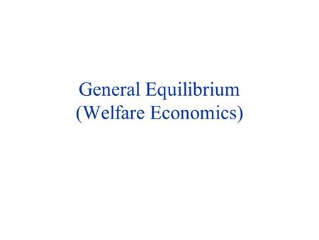 General Equilibrium (Welfare Economics). General Equilibrium u Partial Equilibrium: Neglects the way in which changes in one market affect other (product/factor)