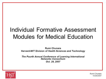 Rumi Chunara 10/29/2007 Individual Formative Assessment Modules for Medical Education Rumi Chunara Harvard-MIT Division of Health Sciences and Technology.