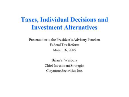 Taxes, Individual Decisions and Investment Alternatives Presentation to the President's Advisory Panel on Federal Tax Reform March 16, 2005 Brian S. Wesbury.