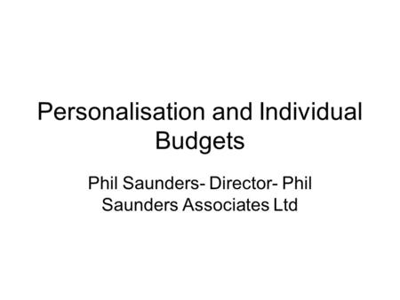 Personalisation and Individual Budgets Phil Saunders- Director- Phil Saunders Associates Ltd.