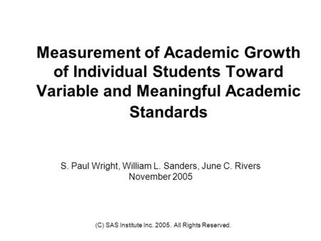 (C) SAS Institute Inc. 2005. All Rights Reserved. Measurement of Academic Growth of Individual Students Toward Variable and Meaningful Academic Standards.