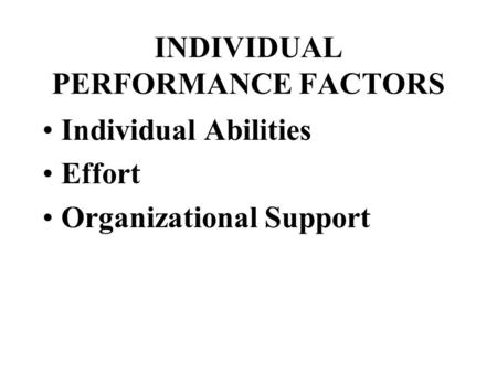INDIVIDUAL PERFORMANCE FACTORS Individual Abilities Effort Organizational Support.