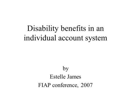Disability benefits in an individual account system by Estelle James FIAP conference, 2007.