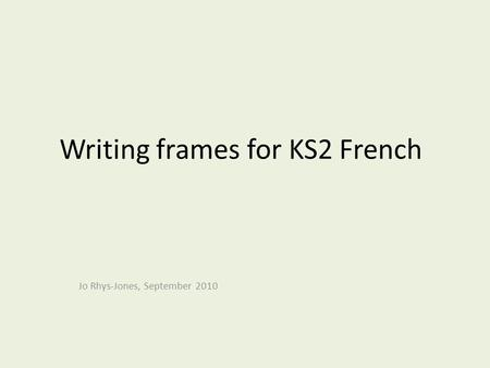 Writing frames for KS2 French Jo Rhys-Jones, September 2010.