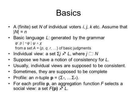 Basics A (finite) set N of individual voters i, j, k etc. Assume that |N| = n Basic language L: generated by the grammar φ: p | ~φ | ψ ˄ χ from a set A.