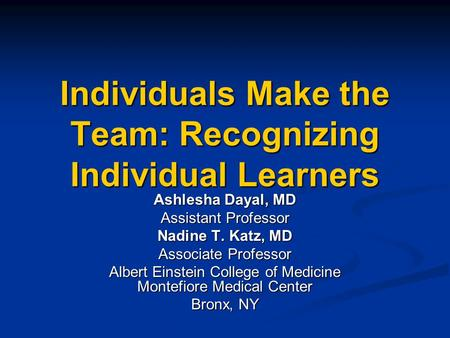 Individuals Make the Team: Recognizing Individual Learners Ashlesha Dayal, MD Assistant Professor Nadine T. Katz, MD Associate Professor Albert Einstein.