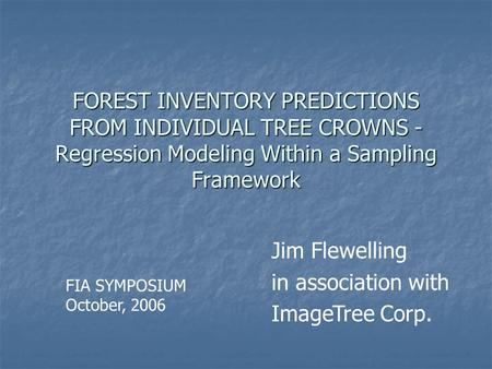 FOREST INVENTORY PREDICTIONS FROM INDIVIDUAL TREE CROWNS - Regression Modeling Within a Sampling Framework Jim Flewelling in association with ImageTree.