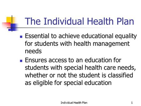 Individual Health Plan1 The Individual Health Plan Essential to achieve educational equality for students with health management needs Ensures access to.