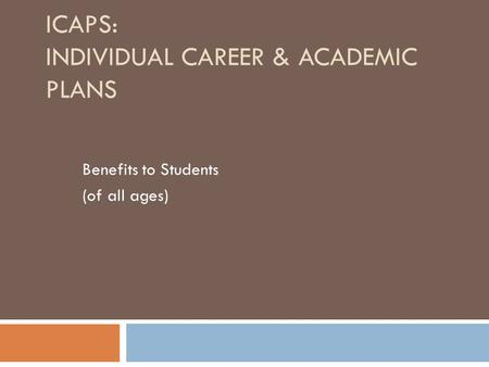 ICAPS: INDIVIDUAL CAREER & ACADEMIC PLANS Benefits to Students (of all ages)