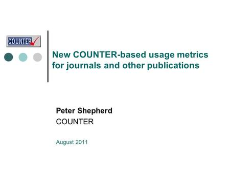 New COUNTER-based usage metrics for journals and other publications Peter Shepherd COUNTER August 2011.