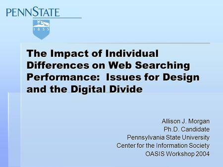 The Impact of Individual Differences on Web Searching Performance: Issues for Design and the Digital Divide Allison J. Morgan Ph.D. Candidate Pennsylvania.