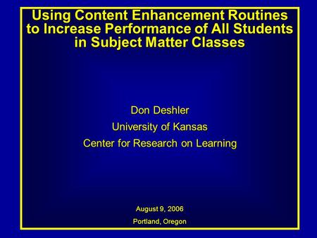 Using Content Enhancement Routines to Increase Performance of All Students in Subject Matter Classes Don Deshler University of Kansas Center for Research.