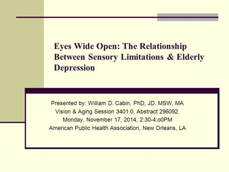 Presented by: William D. Cabin, PhD, JD, MSW, MA Vision & Aging Session 3401.0, Abstract 296092, Monday, November 17, 2014, 2:30-4:o0PM American Public.