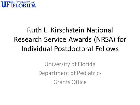 Ruth L. Kirschstein National Research Service Awards (NRSA) for Individual Postdoctoral Fellows University of Florida Department of Pediatrics Grants Office.