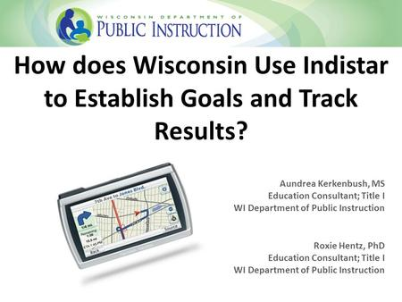 How does Wisconsin Use Indistar to Establish Goals and Track Results? Aundrea Kerkenbush, MS Education Consultant; Title I WI Department of Public Instruction.