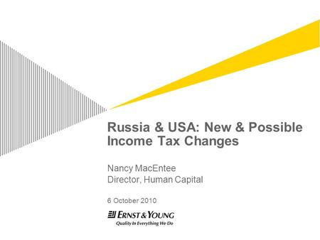 Russia & USA: New & Possible Income Tax Changes Nancy MacEntee Director, Human Capital 6 October 2010.