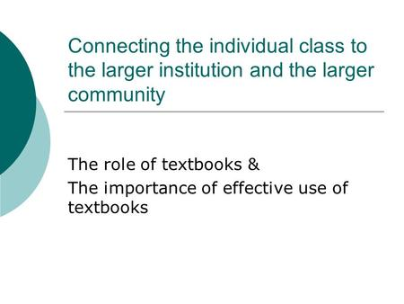 Connecting the individual class to the larger institution and the larger community The role of textbooks & The importance of effective use of textbooks.