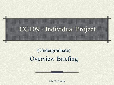 © Dr I M Bradley CG109 - Individual Project (Undergraduate) Overview Briefing.