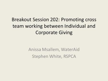 Breakout Session 202: Promoting cross team working between Individual and Corporate Giving Anissa Msallem, WaterAid Stephen White, RSPCA.