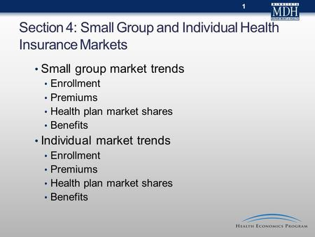 Section 4: Small Group and Individual Health Insurance Markets 1 Small group market trends Enrollment Premiums Health plan market shares Benefits Individual.