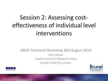 Session 2: Assessing cost- effectiveness of individual level interventions ARCH Technical Workshop Bali August 2014 Matt Glover Health Economics Research.
