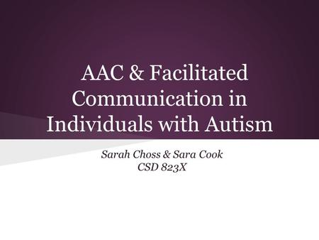AAC & Facilitated Communication in Individuals with Autism Sarah Choss & Sara Cook CSD 823X.
