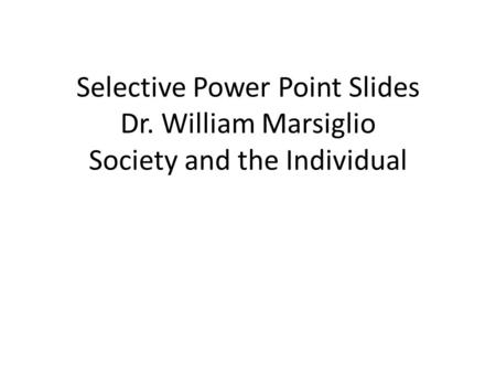 Selective Power Point Slides Dr. William Marsiglio Society and the Individual.