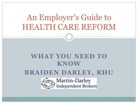 WHAT YOU NEED TO KNOW BRAIDEN DARLEY, RHU An Employer's Guide to HEALTH CARE REFORM.