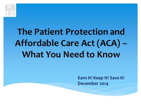 The Patient Protection and Affordable Care Act (ACA) – What You Need to Know Earn It! Keep It! Save It! December 2014.
