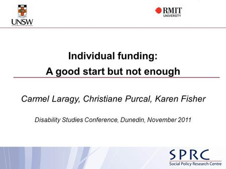 Individual funding: A good start but not enough Carmel Laragy, Christiane Purcal, Karen Fisher Disability Studies Conference, Dunedin, November 2011.